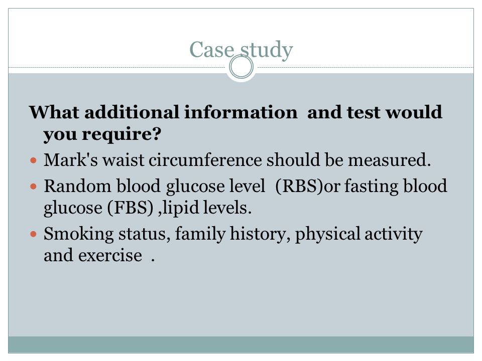 Case study What additional information and test would you require? Mark's waist circumference should be measured. Random blood glucose level (RBS)or f