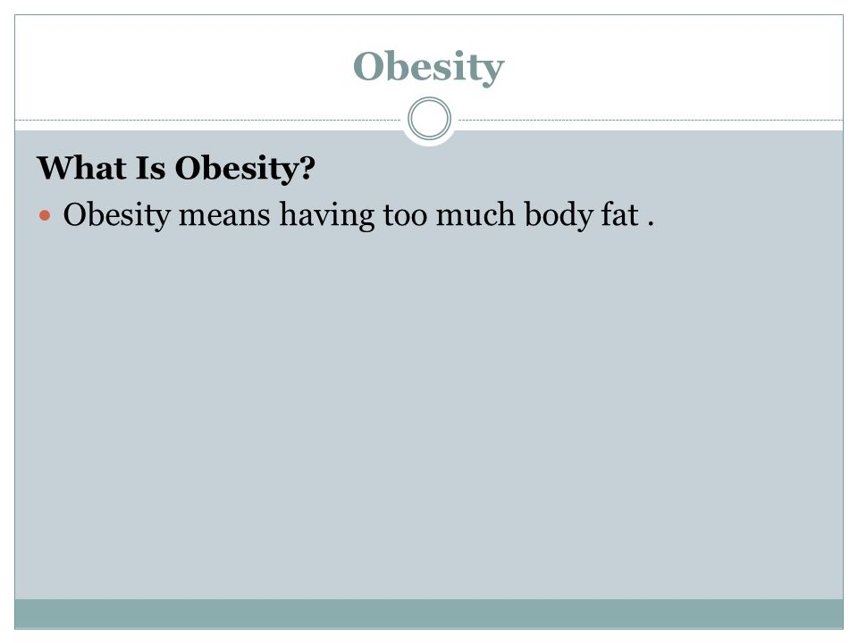 Obesity What Is Obesity? Obesity means having too much body fat.