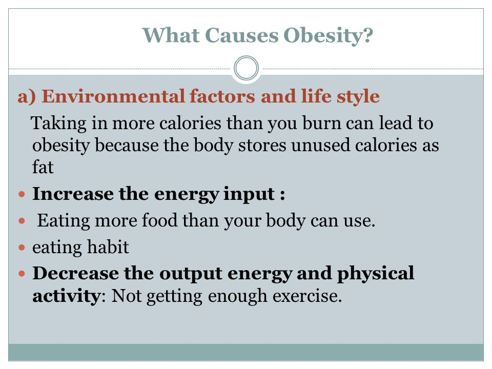 What Causes Obesity? a) Environmental factors and life style Taking in more calories than you burn can lead to obesity because the body stores unused