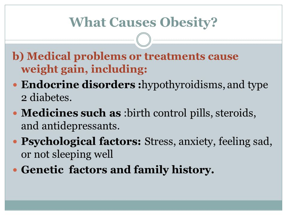 What Causes Obesity? b) Medical problems or treatments cause weight gain, including: Endocrine disorders :hypothyroidisms, and type 2 diabetes. Medici