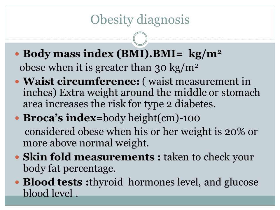 Obesity diagnosis Body mass index (BMI).BMI= kg/m 2 obese when it is greater than 30 kg/m 2 Waist circumference: ( waist measurement in inches) Extra