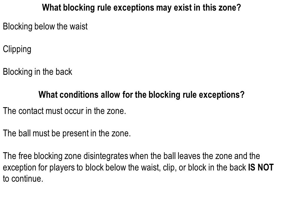 WHEN IN DOUBT It is legal use of the hands rather than holding or illegal use of the hands The contact is above the waist (for blocking below the waist and block in the back) It is a block at the side rather than behind (for block in the back or clipping) As to disintegration of the free blocking zone, assume it is intact The contact is delayed or simultaneous and at the knees or below (for chop block)