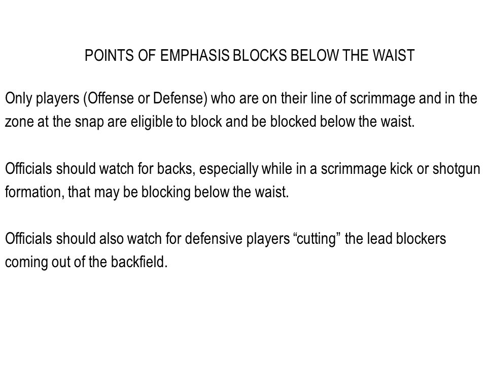 POINTS OF EMPHASIS BLOCKS BELOW THE WAIST Only players (Offense or Defense) who are on their line of scrimmage and in the zone at the snap are eligible to block and be blocked below the waist.