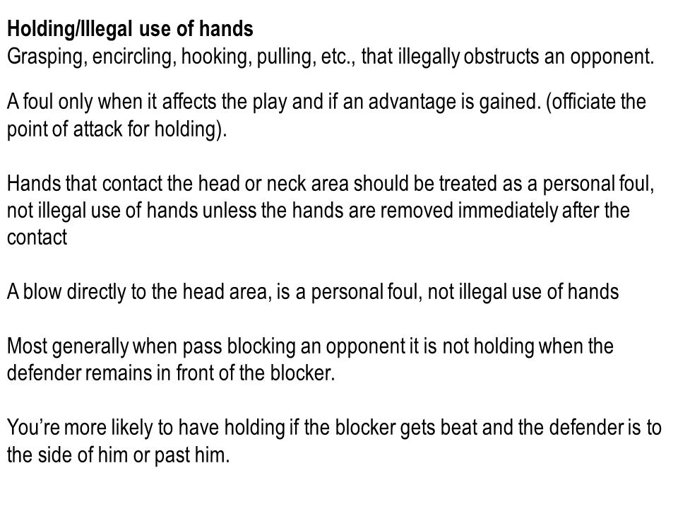 Holding/Illegal use of hands Grasping, encircling, hooking, pulling, etc., that illegally obstructs an opponent.