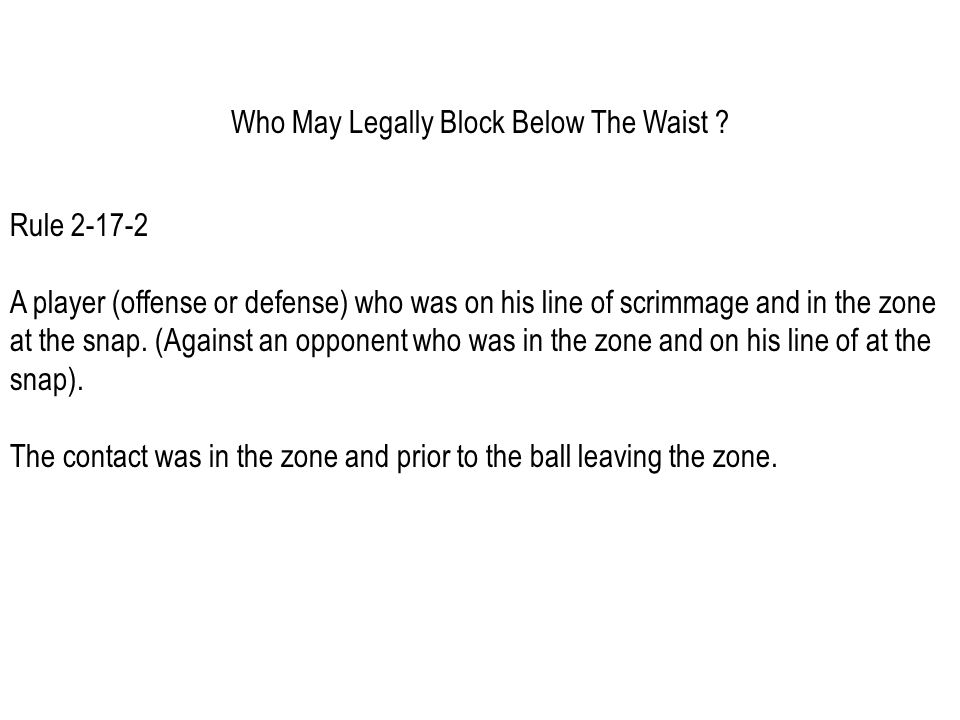 Shotgun, Pistol or Scrimmage Kick Formations In order for the blocking rule exceptions to be legal in these situations, the blocks must occur immediately at the snap while the ball is still passing through the zone.