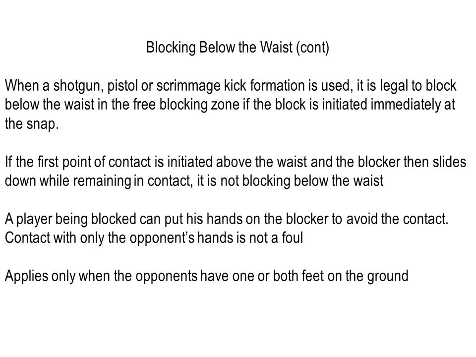 Blocking Below the Waist (cont) When a shotgun, pistol or scrimmage kick formation is used, it is legal to block below the waist in the free blocking zone if the block is initiated immediately at the snap.