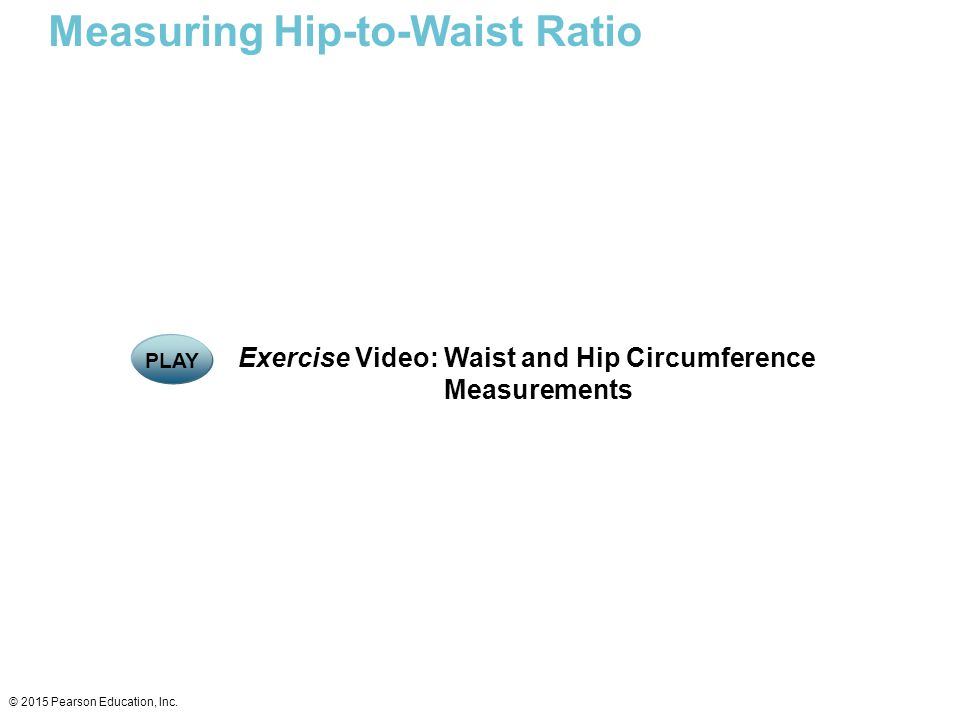 Measuring Hip-to-Waist Ratio © 2015 Pearson Education, Inc. Exercise Video: Waist and Hip Circumference Measurements PLAY