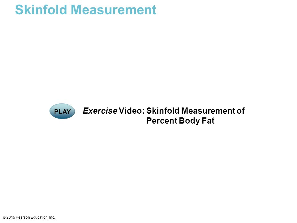 Skinfold Measurement © 2015 Pearson Education, Inc. Exercise Video: Skinfold Measurement of Percent Body Fat PLAY
