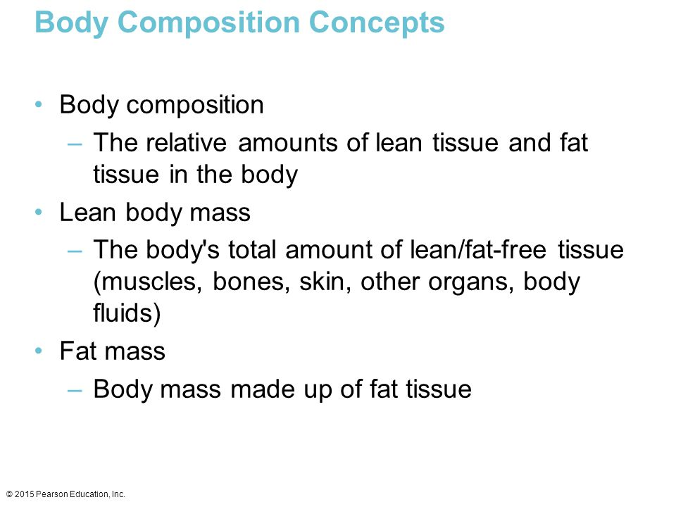 Body Composition Concepts continued Percent body fat –The percentage of total body weight that is fat tissue (weight of fat divided by total body weight) Essential fat –Fat necessary for normal body functioning (including in the brain, muscles, nerves, lungs, heart, and digestive and reproductive systems) Storage fat –Nonessential fat stored in tissues near the body s surface © 2015 Pearson Education, Inc.