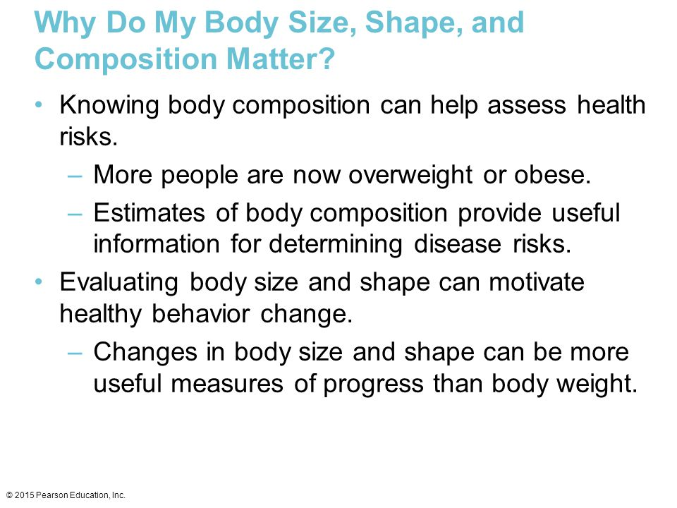 Why Do My Body Size, Shape, and Composition Matter? Knowing body composition can help assess health risks. –More people are now overweight or obese. –