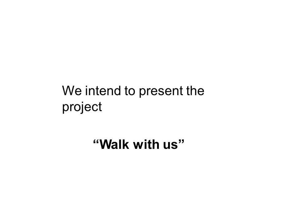 We intend to present the project Walk with us