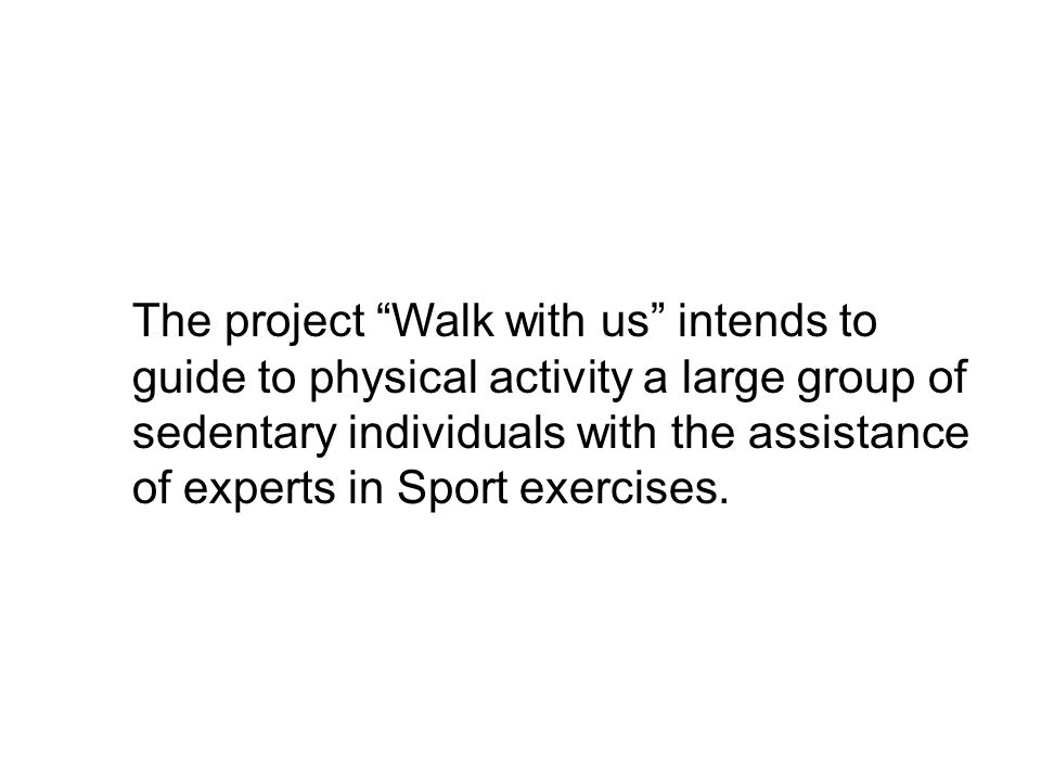 Aims of the Walk with us project Improve cardiocirculatory function Prevent non self-sufficiency Prevent inactivity-dependent diseases