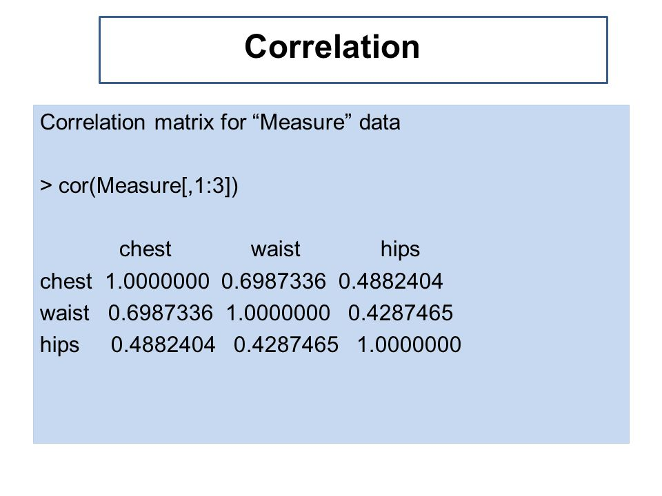 Correlation matrix for Measure data > cor(Measure[,1:3]) chest waist hips chest 1.0000000 0.6987336 0.4882404 waist 0.6987336 1.0000000 0.4287465 hips 0.4882404 0.4287465 1.0000000 Example of multivariate d Correlation