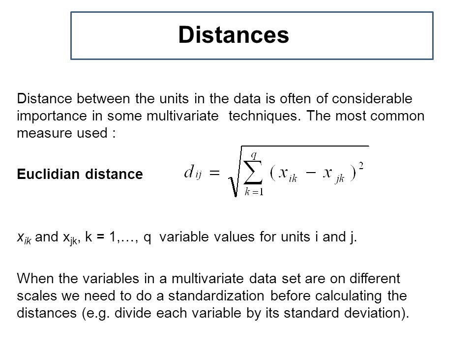 Distance between the units in the data is often of considerable importance in some multivariate techniques.