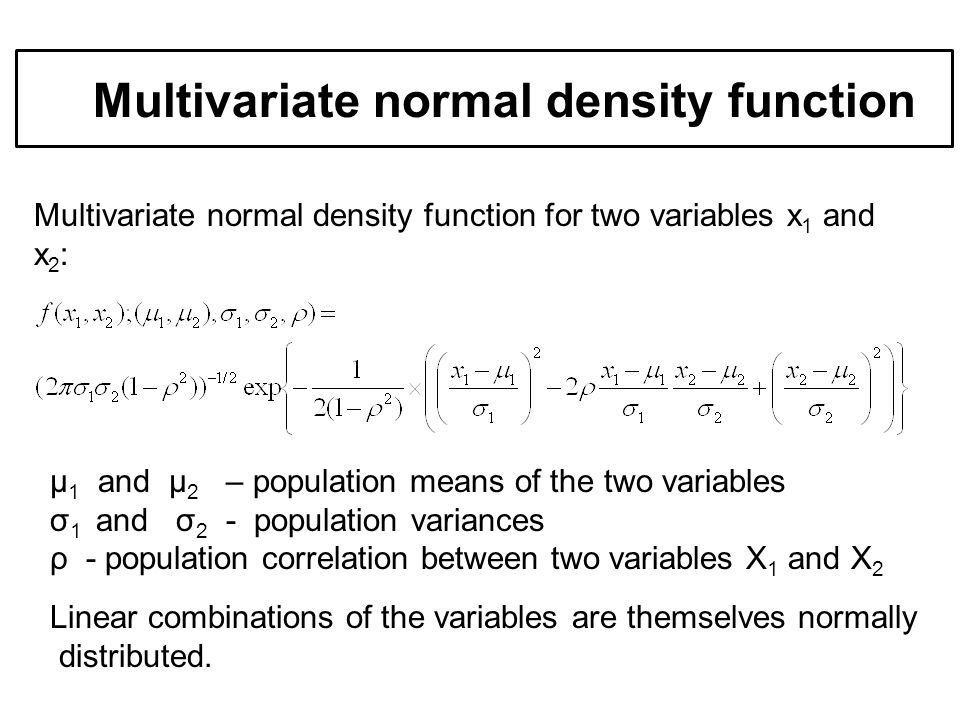 Multivariate normal density function for two variables x 1 and x 2 : Example of multivariate d Multivariate normal density function µ 1 and µ 2 – population means of the two variables σ 1 and σ 2 - population variances ρ - population correlation between two variables X 1 and X 2 Linear combinations of the variables are themselves normally distributed.