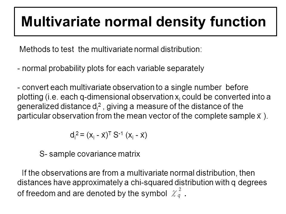 Example of multivariate d Methods to test the multivariate normal distribution: - normal probability plots for each variable separately - convert each multivariate observation to a single number before plotting (i.e.