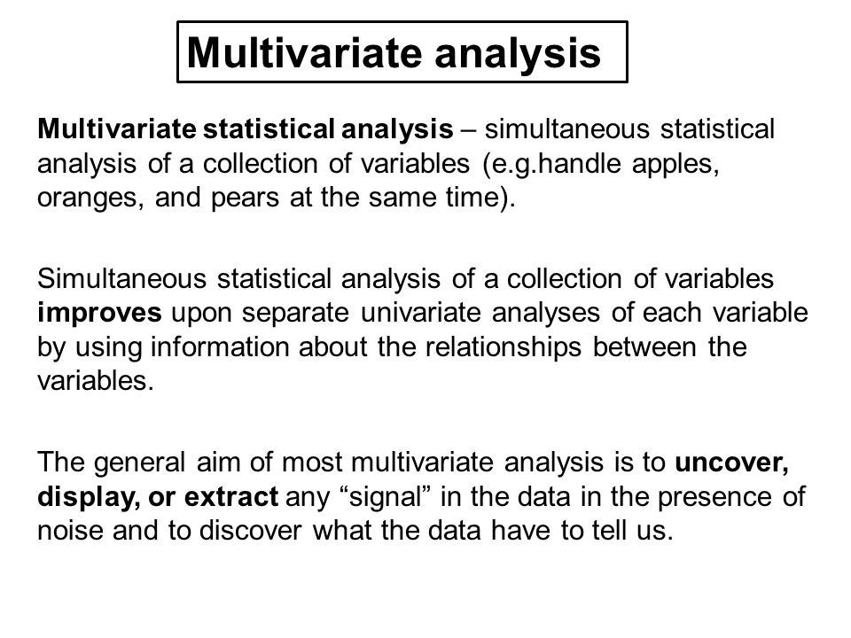 Multivariate statistical analysis – simultaneous statistical analysis of a collection of variables (e.g.handle apples, oranges, and pears at the same time).