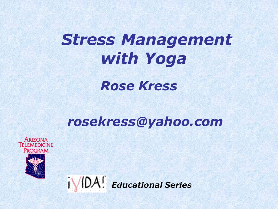 Stress Management with Yoga Rose Kress rosekress@yahoo.com Educational Series