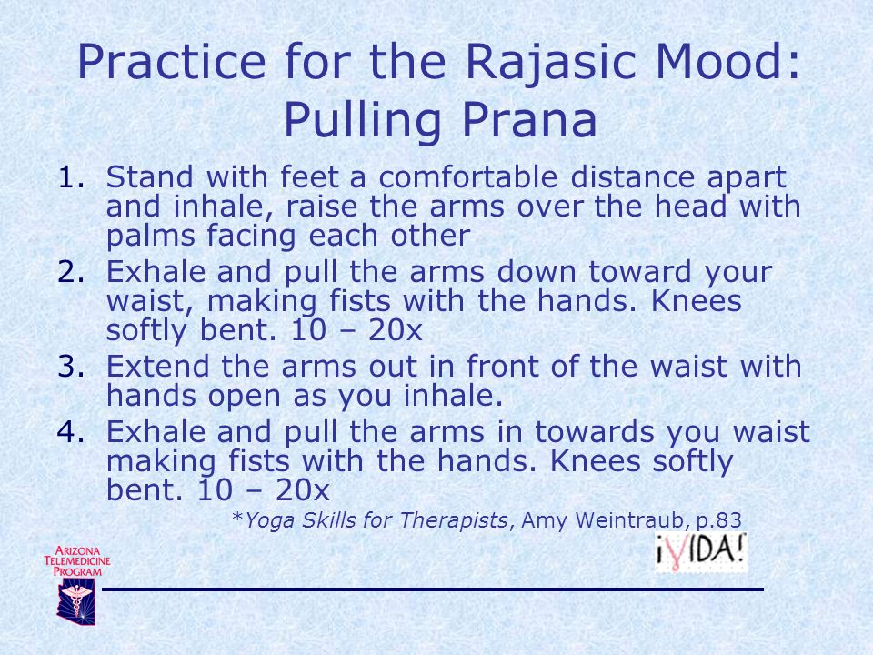 Practice for the Rajasic Mood: Pulling Prana 1.Stand with feet a comfortable distance apart and inhale, raise the arms over the head with palms facing each other 2.Exhale and pull the arms down toward your waist, making fists with the hands.