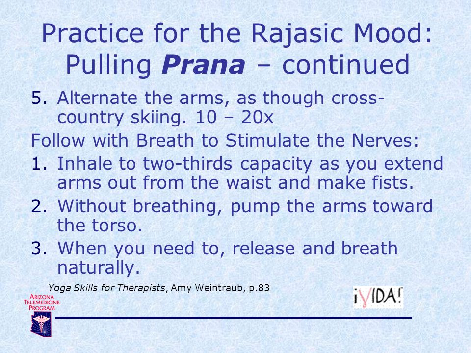 Practice for the Rajasic Mood: Pulling Prana – continued 5.Alternate the arms, as though cross- country skiing. 10 – 20x Follow with Breath to Stimula