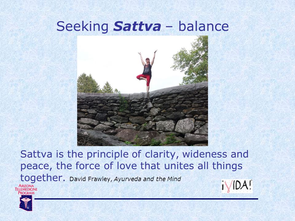 Seeking Sattva – balance Sattva is the principle of clarity, wideness and peace, the force of love that unites all things together. David Frawley, Ayu