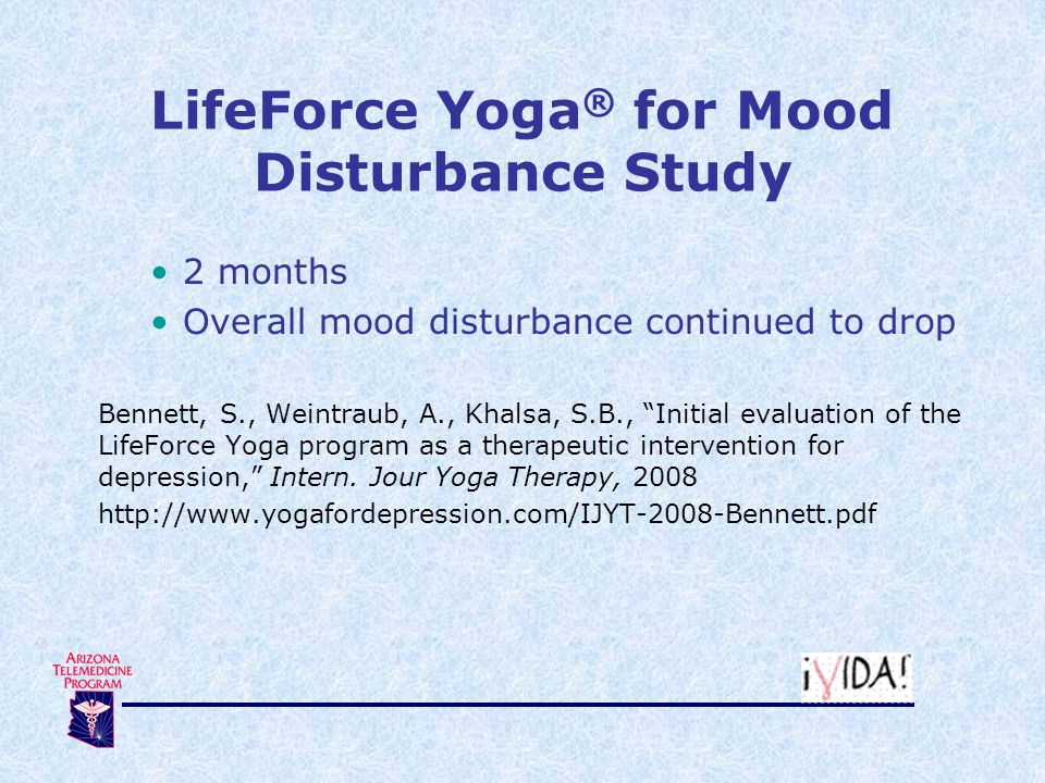 LifeForce Yoga ® for Mood Disturbance Study 2 months Overall mood disturbance continued to drop Bennett, S., Weintraub, A., Khalsa, S.B., Initial evaluation of the LifeForce Yoga program as a therapeutic intervention for depression, Intern.