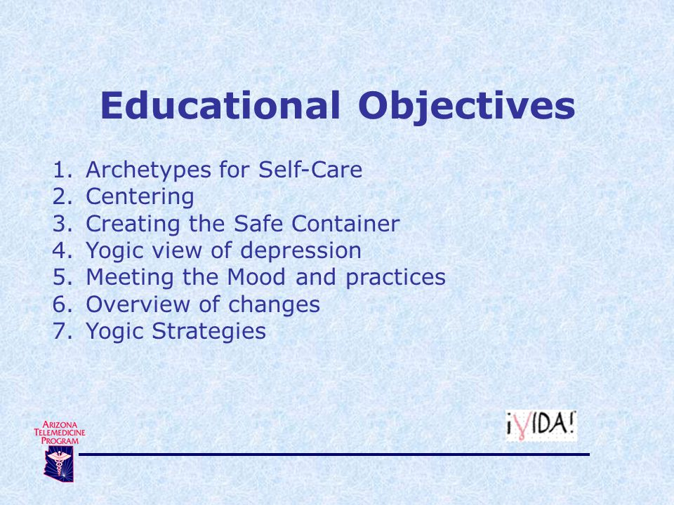 Educational Objectives 1.Archetypes for Self-Care 2.Centering 3.Creating the Safe Container 4.Yogic view of depression 5.Meeting the Mood and practices 6.Overview of changes 7.Yogic Strategies