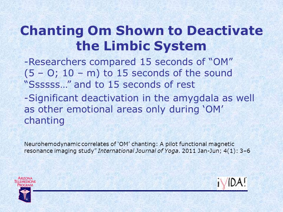 Chanting Om Shown to Deactivate the Limbic System -Researchers compared 15 seconds of OM (5 – O; 10 – m) to 15 seconds of the sound Ssssss… and to 15 seconds of rest -Significant deactivation in the amygdala as well as other emotional areas only during 'OM' chanting Neurohemodynamic correlates of 'OM' chanting: A pilot functional magnetic resonance imaging study International Journal of Yoga.