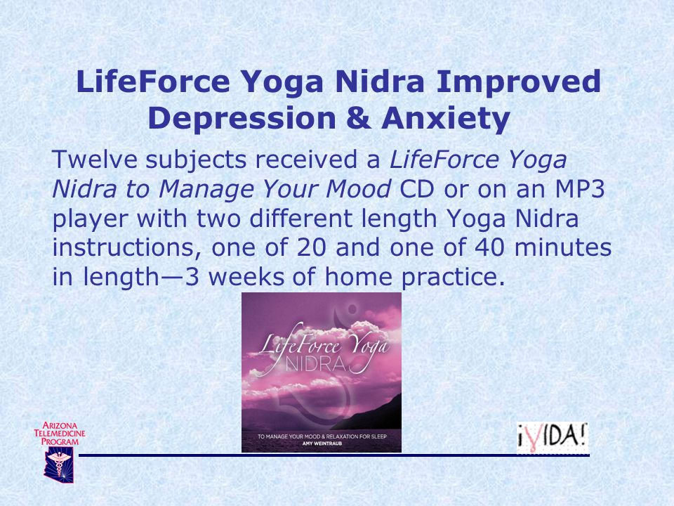 LifeForce Yoga Nidra Improved Depression & Anxiety Twelve subjects received a LifeForce Yoga Nidra to Manage Your Mood CD or on an MP3 player with two different length Yoga Nidra instructions, one of 20 and one of 40 minutes in length—3 weeks of home practice.