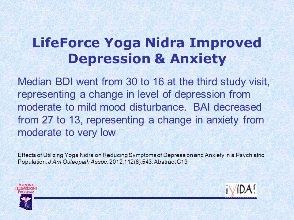 LifeForce Yoga Nidra Improved Depression & Anxiety Median BDI went from 30 to 16 at the third study visit, representing a change in level of depressio