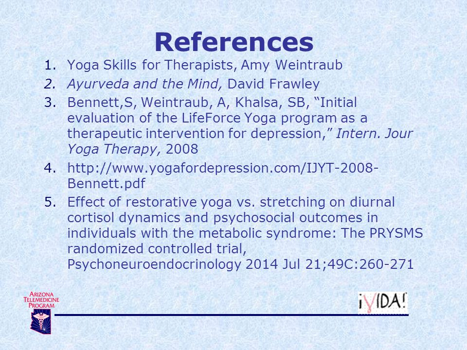References 1.Yoga Skills for Therapists, Amy Weintraub 2.Ayurveda and the Mind, David Frawley 3.Bennett,S, Weintraub, A, Khalsa, SB, Initial evaluation of the LifeForce Yoga program as a therapeutic intervention for depression, Intern.