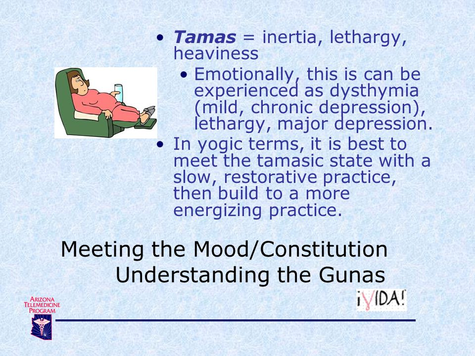 Tamas = inertia, lethargy, heaviness Emotionally, this is can be experienced as dysthymia (mild, chronic depression), lethargy, major depression. In y
