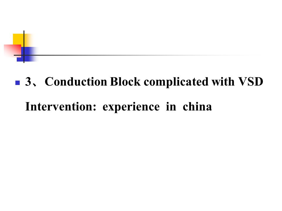 3 、 Conduction Block complicated with VSD Intervention: experience in china