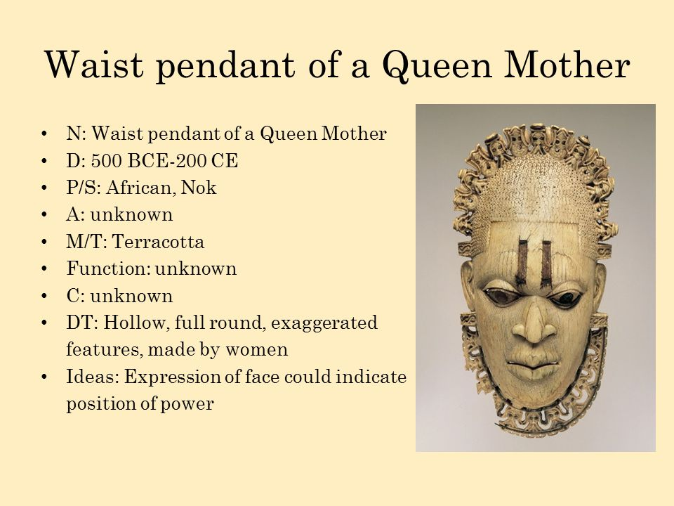 Waist pendant of a Queen Mother N: Waist pendant of a Queen Mother D: 500 BCE-200 CE P/S: African, Nok A: unknown M/T: Terracotta Function: unknown C: unknown DT: Hollow, full round, exaggerated features, made by women Ideas: Expression of face could indicate position of power
