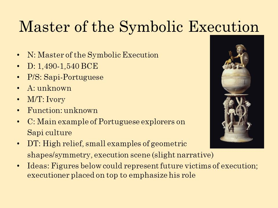 Master of the Symbolic Execution N: Master of the Symbolic Execution D: 1,490-1,540 BCE P/S: Sapi-Portuguese A: unknown M/T: Ivory Function: unknown C: Main example of Portuguese explorers on Sapi culture DT: High relief, small examples of geometric shapes/symmetry, execution scene (slight narrative) Ideas: Figures below could represent future victims of execution; executioner placed on top to emphasize his role