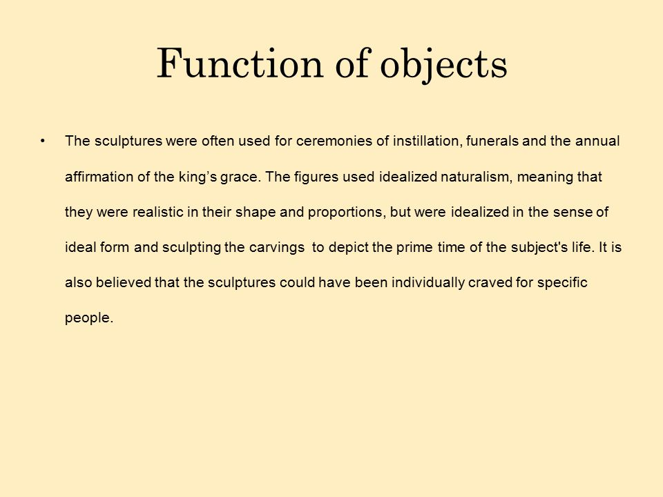 Function of objects The sculptures were often used for ceremonies of instillation, funerals and the annual affirmation of the king's grace. The figure