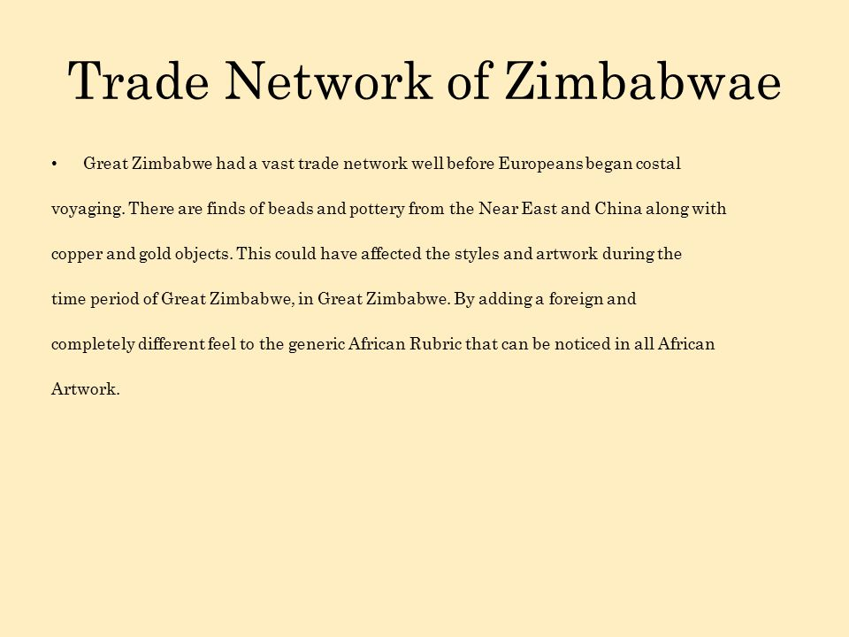 Trade Network of Zimbabwae Great Zimbabwe had a vast trade network well before Europeans began costal voyaging.