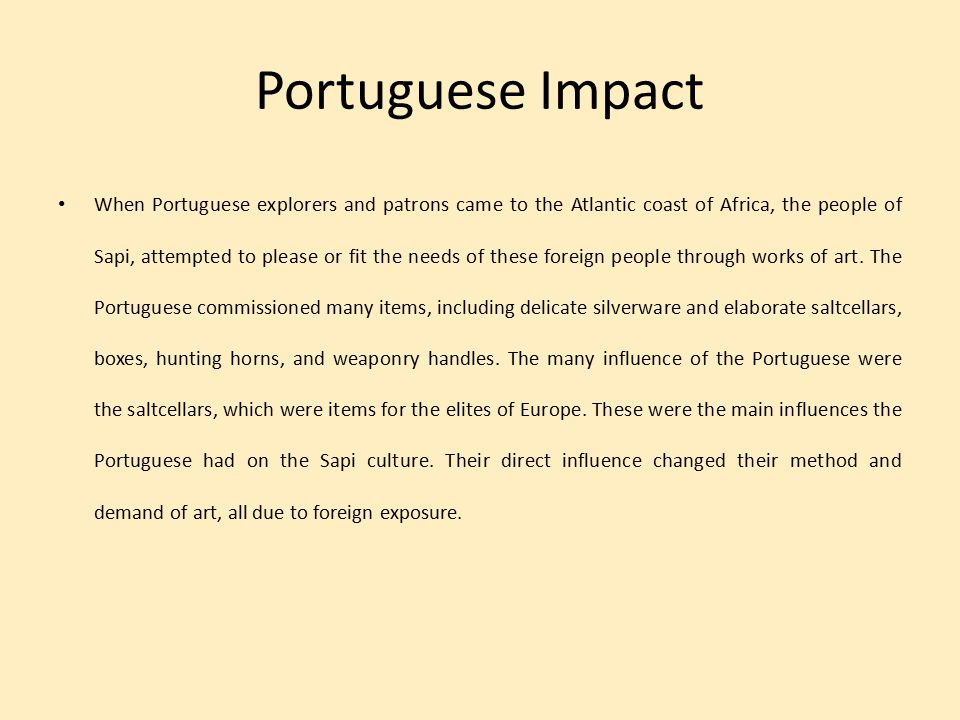 Portuguese Impact When Portuguese explorers and patrons came to the Atlantic coast of Africa, the people of Sapi, attempted to please or fit the needs of these foreign people through works of art.