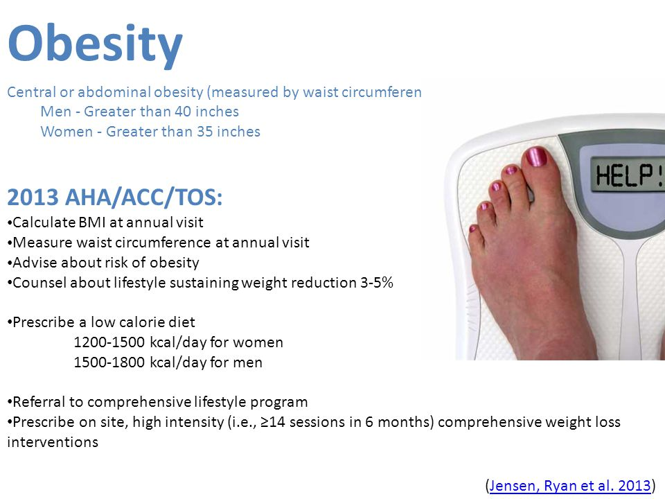 Obesity Central or abdominal obesity (measured by waist circumference): Men - Greater than 40 inches Women - Greater than 35 inches 2013 AHA/ACC/TOS: Calculate BMI at annual visit Measure waist circumference at annual visit Advise about risk of obesity Counsel about lifestyle sustaining weight reduction 3-5% Prescribe a low calorie diet 1200-1500 kcal/day for women 1500-1800 kcal/day for men Referral to comprehensive lifestyle program Prescribe on site, high intensity (i.e., ≥14 sessions in 6 months) comprehensive weight loss interventions (Jensen, Ryan et al.