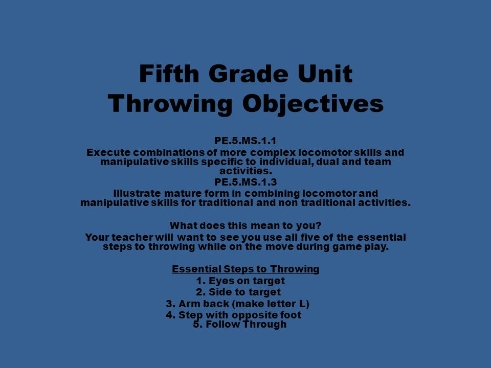 Fifth Grade Unit Throwing Objectives PE.5.MS.1.1 Execute combinations of more complex locomotor skills and manipulative skills specific to individual, dual and team activities.