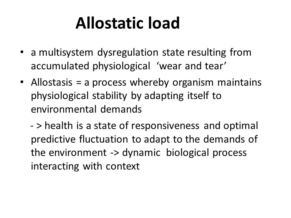 Allostatic load Environmental stressors Major life events Trauma, (work, home, neighbourhood) abuse Perceived stress Behavioural responses (fight or flight, health- related behaviour – smoking, alcohol use, diet, exercise) Individual differences (genes, development, experience) Brain's evaluation of threat Physiological responses Allostatic load Disease AllostasisAdaptation Adapted from McEwen, 1998 Brain's evaluation of threat -> activates Sympathetic-adrenal- medullary (SAM) axis -> catecholamines Hypothalamic-pituitary-adrenal (HPA) axis - > glucocorticoids