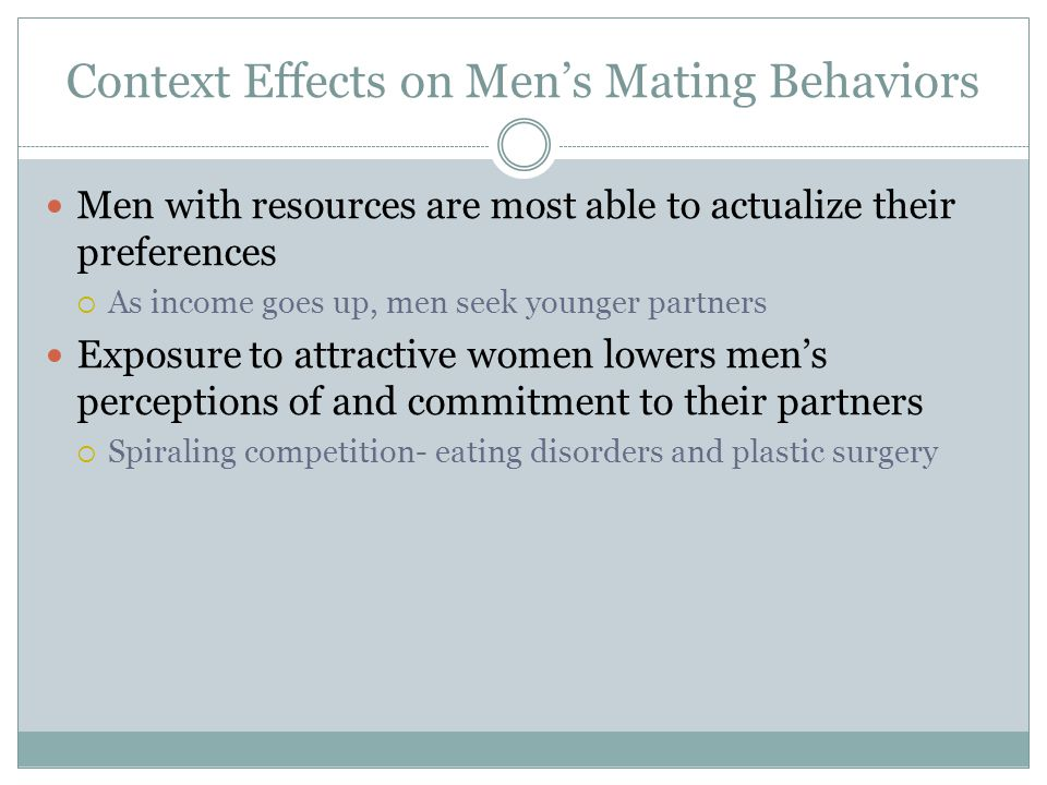 Context Effects on Men's Mating Behaviors Men with resources are most able to actualize their preferences  As income goes up, men seek younger partne