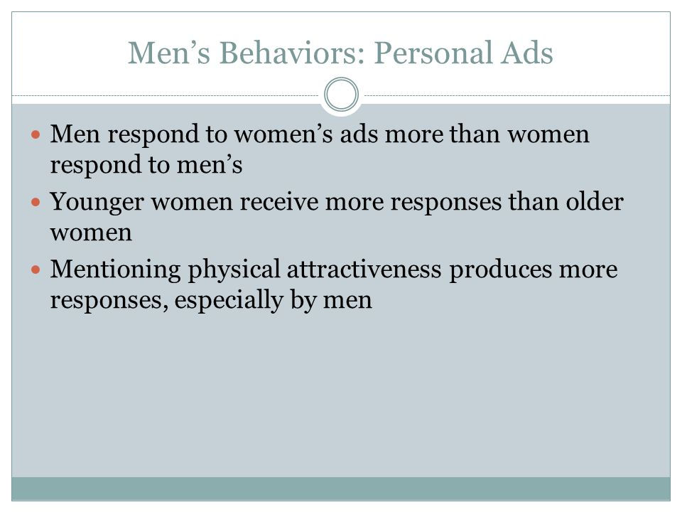 Men's Behaviors: Personal Ads Men respond to women's ads more than women respond to men's Younger women receive more responses than older women Mentio