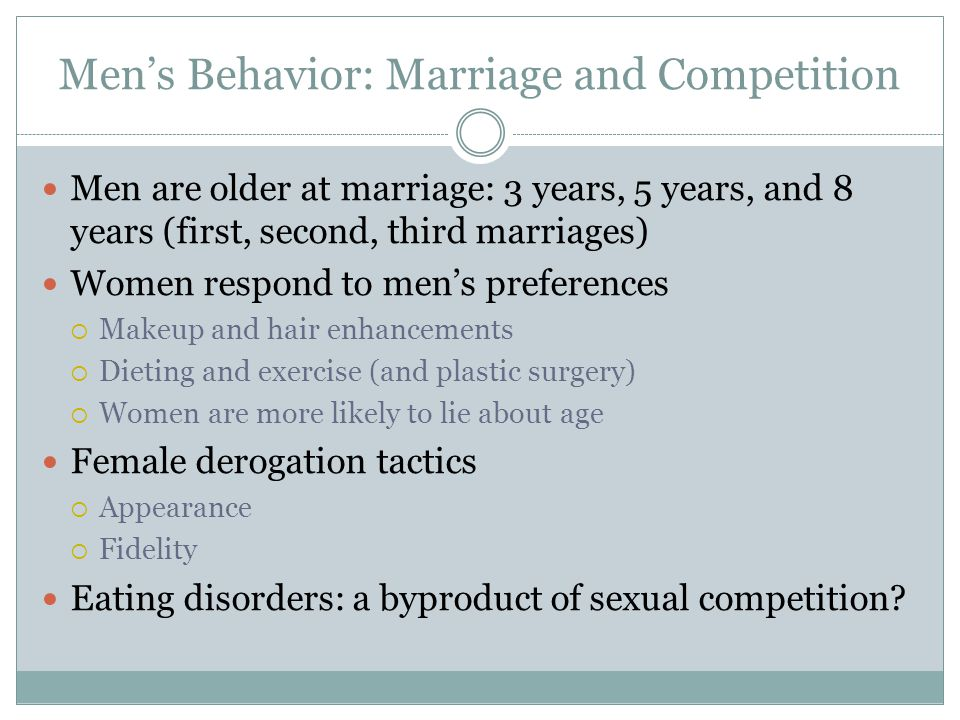 Men's Behavior: Marriage and Competition Men are older at marriage: 3 years, 5 years, and 8 years (first, second, third marriages) Women respond to me