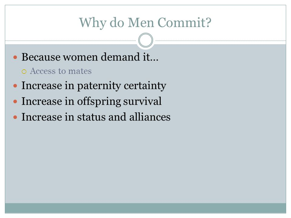 Why do Men Commit? Because women demand it…  Access to mates Increase in paternity certainty Increase in offspring survival Increase in status and al