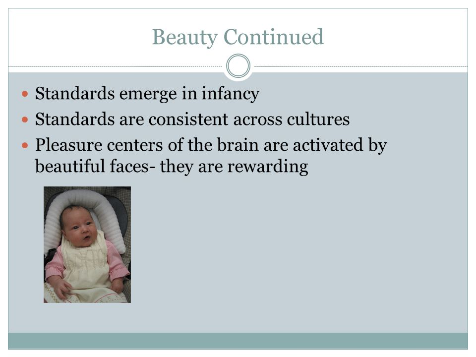 Beauty Continued Standards emerge in infancy Standards are consistent across cultures Pleasure centers of the brain are activated by beautiful faces-