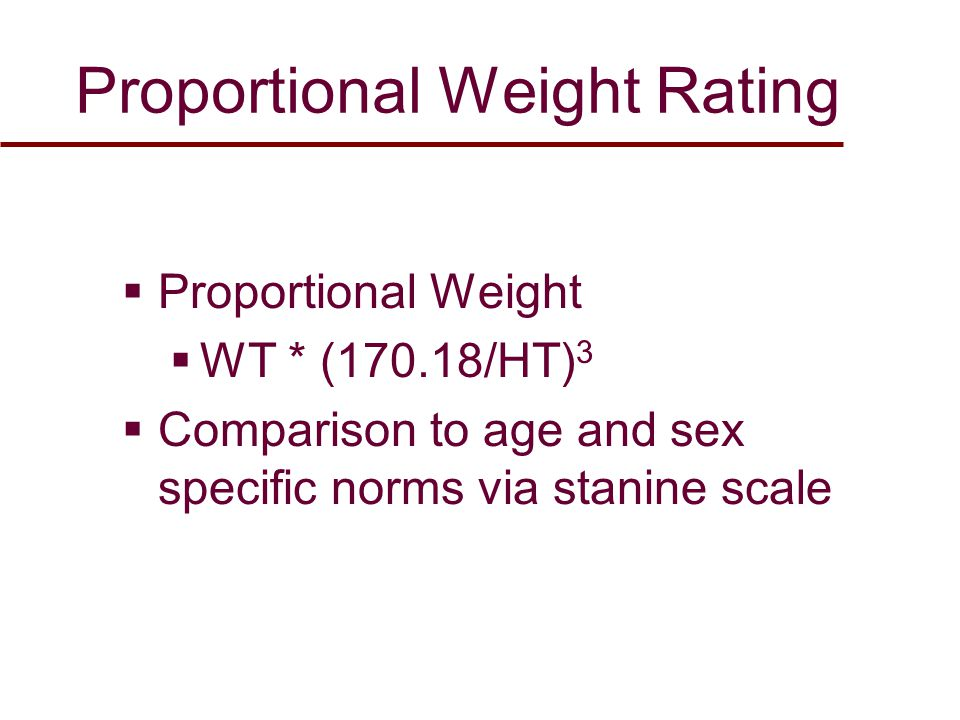 Proportional Weight Rating  Proportional Weight  WT * (170.18/HT) 3  Comparison to age and sex specific norms via stanine scale