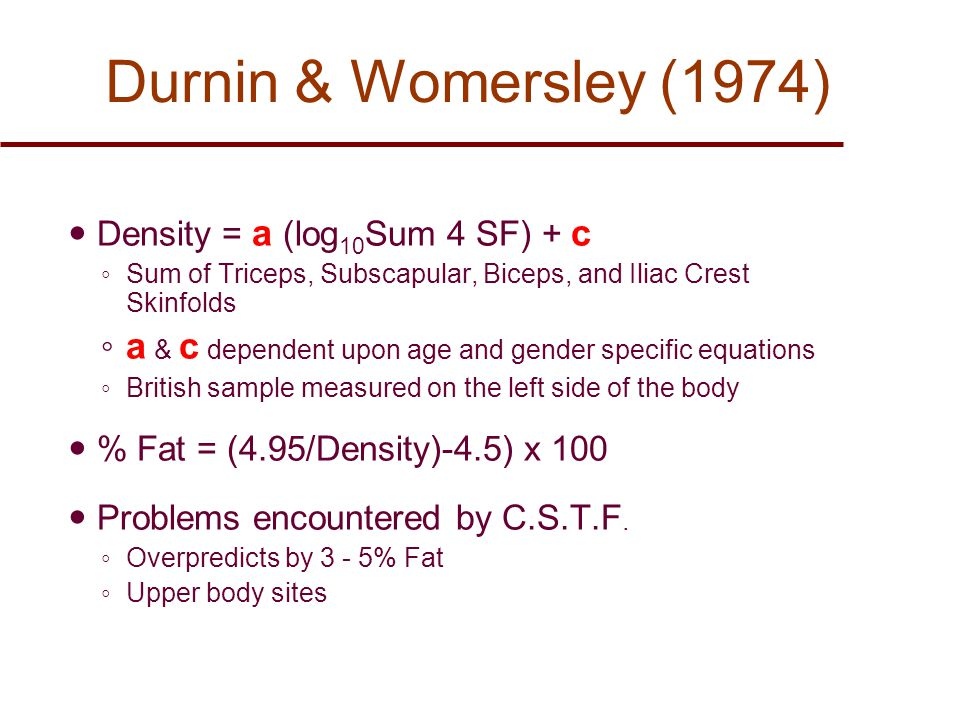 Durnin & Womersley (1974) Density = a (log 10 Sum 4 SF) + c ◦ Sum of Triceps, Subscapular, Biceps, and Iliac Crest Skinfolds ◦ a & c dependent upon age and gender specific equations ◦ British sample measured on the left side of the body % Fat = (4.95/Density)-4.5) x 100 Problems encountered by C.S.T.F.