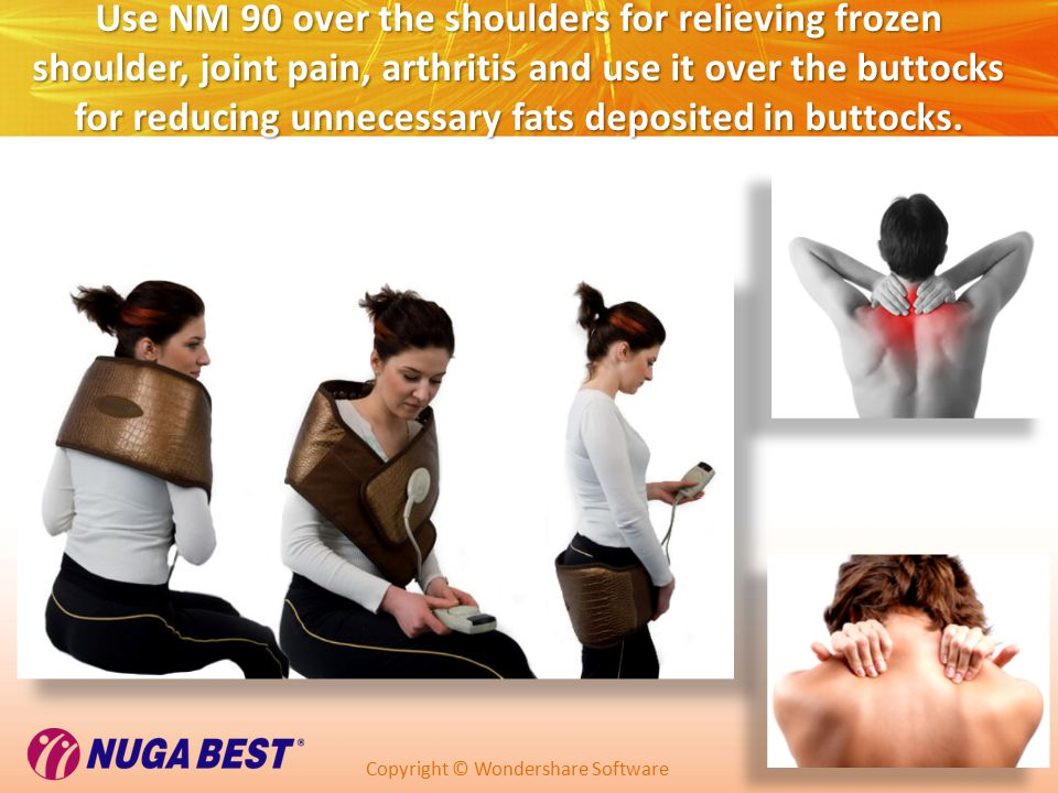 Copyright © Wondershare Software Use NM 90 over the shoulders for relieving frozen shoulder, joint pain, arthritis and use it over the buttocks for reducing unnecessary fats deposited in buttocks.