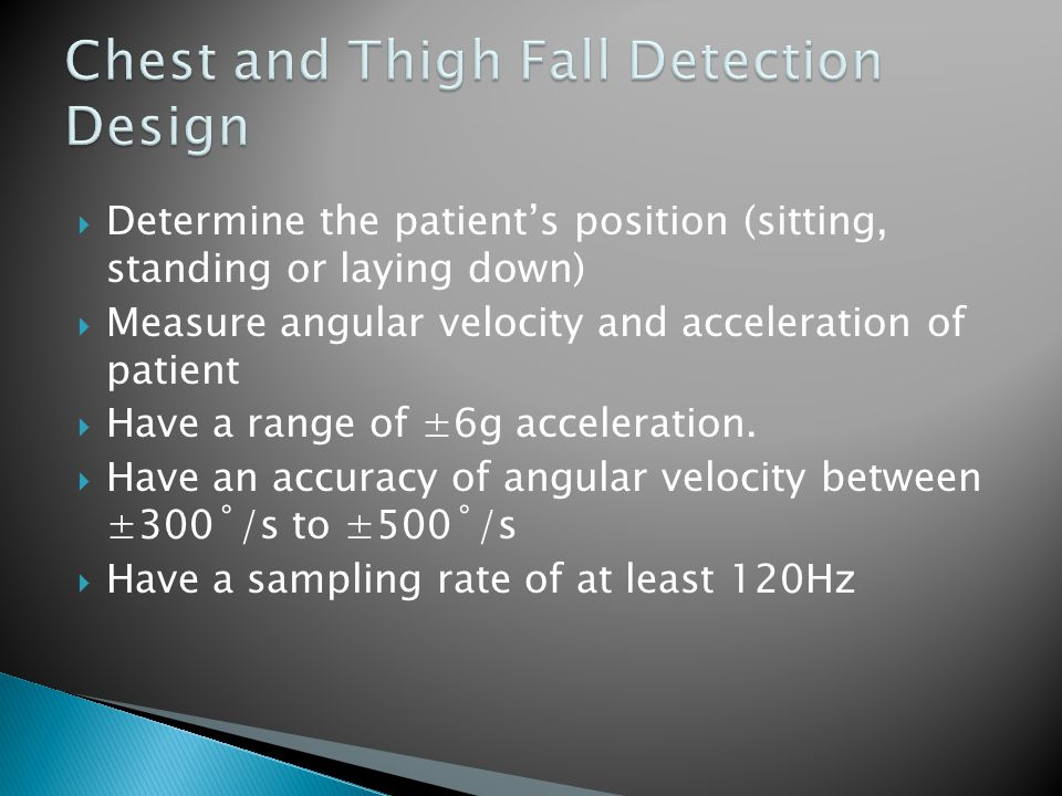  Determine the patient's position (sitting, standing or laying down)  Measure angular velocity and acceleration of patient  Have a range of ±6g acceleration.